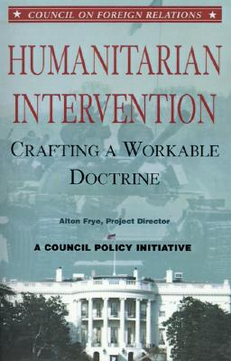 Humanitarian Intervention: Crafting a Workable Doctrine a Council Policy Initiative (Council on Foreign Relations (Council on Foreign Relations Press)), Frye, Alton
