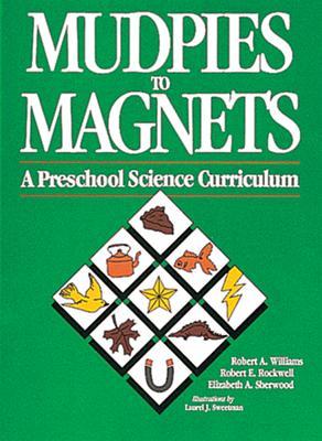 Mudpies to Magnets: A Preschool Science Curriculum, Robert A. Williams, Robert E. Rockwell, Elizabeth A. Sherwood