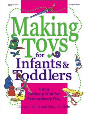 Making Toys for Infants and Toddlers: Using Ordinary Stuff for Extraordinary Play, Linda G. Miller, Mary Jo Gibbs