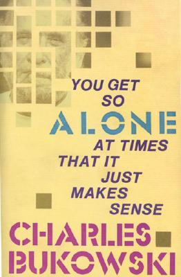 You Get So Alone at Times That It Just Makes Sense, Bukowski, Charles