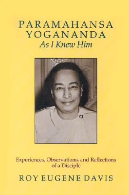 Paramahansa Yogananda As I Knew Him: Experiences, Observations, And Reflections of a Disciple, Roy Eugene Davis