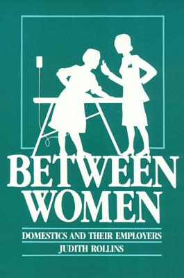 Between Women: Domestics and Their Employers (Labor And Social Change), Rollins, Judith