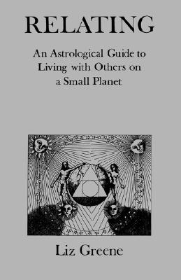 Relating: An Astrological Guide to Living With Others on a Small Planet, Greene, Liz