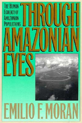 Through Amazonian Eyes: The Human Ecology of Amazonian Populations, Moran, Emilio F.