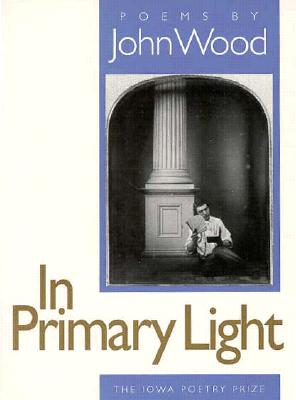 In Primary Light (Iowa Poetry Prize Series), Wood, John