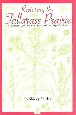 Restoring the Tallgrass Prairie: An Illustrated Manual for Iowa and the Upper Midwest (Bur Oak Book), Shirley, Shirley