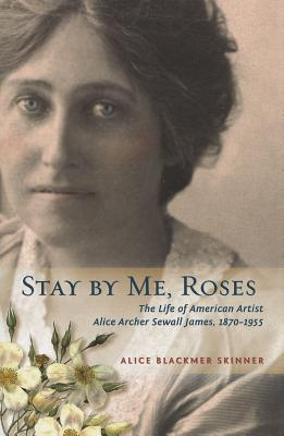 Stay by Me, Roses: The Life of American Artist Alice Archer Sewall James, 1870-1955, ALICE B. SKINNER