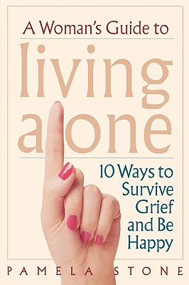 A Woman's Guide to Living Alone: 10 Ways to Survive Grief and Be Happy, Stone, Pamela