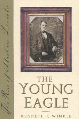 The Young Eagle: The Rise of Abraham Lincoln, Winkle, Kenneth J.