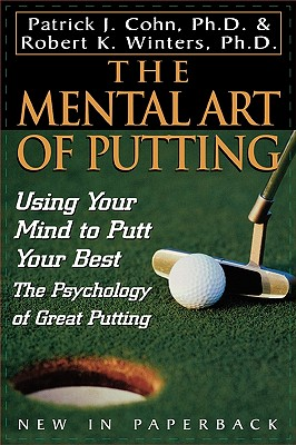 The Mental Art of Putting: Using Your Mind to Putt Your Best, Cohn  PhD, Patrick J.; Winters, Robert K.