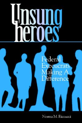 Unsung Heroes: Federal Execucrats Making a Difference, Norma M. Riccucci