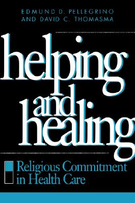 Helping and Healing: Religious Commitment in Health Care, Pellegrino MD, Edmund D.; Thomasma, David C.