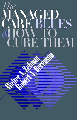 The Managed Care Blues and How to Cure Them, Zelman, Walter A.; Berenson, Robert A.