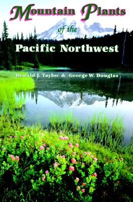 Mountain Plants of the Pacific Northwest: A Field Guide to Washington, Western British Columbia, and Southeastern Alaska, Taylor, Ronald J.; Douglas, George W.