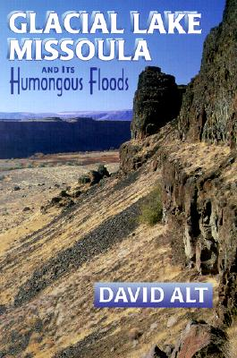 Glacial Lake Missoula and Its Humongous Floods, David D. Alt