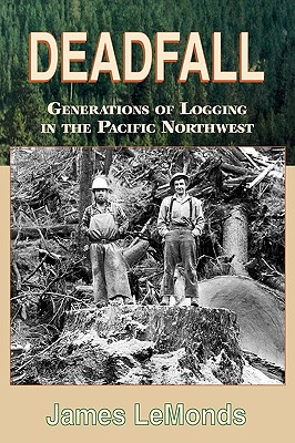 Deadfall: Generations of Logging in the Pacific Northwest, James Lemonds