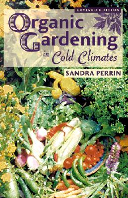 Organic Gardening in Cold Climates, Perrin, Sandra
