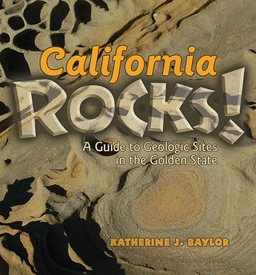 California Rocks!: A Guide To Geologic Sites in the Golden State, Baylor, Katherine J
