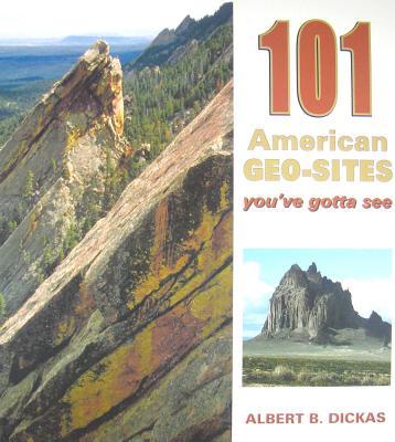 101 American Geo-Sites You've Gotta See (Geology Underfoot), Albert B. Dickas