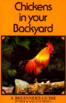Chickens In Your Backyard: A Beginner's Guide, Luttmann, Rick; Luttmann, Gail