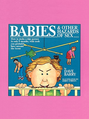 Babies and Other Hazards of Sex: How to Make a Tiny Person in Only 9 Months, with Tools You Probably Have around the Home, Barry, Dave