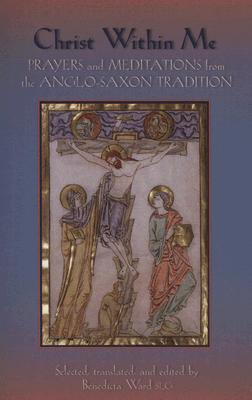 Christ Within Me: Prayers and Meditations from the Anglo-Saxon Tradition, BENEDICTA WARD