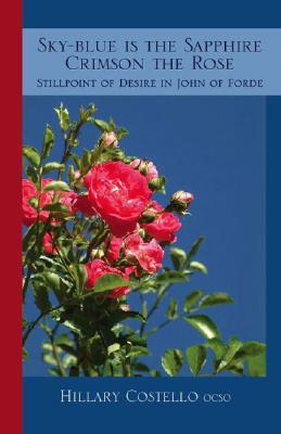 Image for Sky-blue Is the Sapphire Crimson the Rose: Stillpoint of Desire in John of Forde (Cistercian Fathers Series 69)