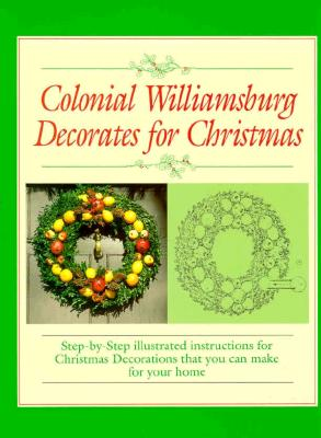 Image for Colonial Williamsburg Decorates for Christmas: Step-By-Step Illustrated Instructions for Christmas Decorations That You Can Make for Your Home
