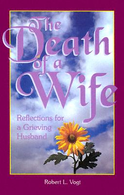 The Death of a Wife: Reflections for a Grieving Husband, Vogt, Robert L.