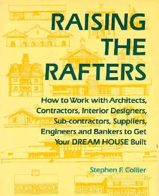 Image for Raising the Rafters: How to Work With Architects, Contractors, Interior Designers, Suppliers, Engineers and Bankers to Get Your Dream House Built Collier, Stephen F.