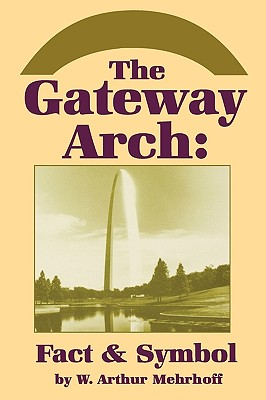 The Gateway Arch: Fact & Symbol, Mehrhoff, W. Arthur