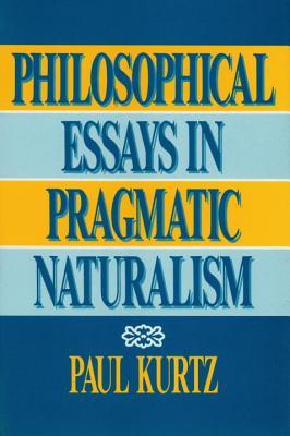 Philosophical Essays in Pragmatic Naturalism, Kurtz, Paul