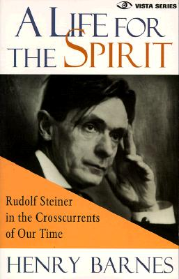 A Life for the Spirit : Rudolf Steiner in the Crosscurrents of Our Time (Vista Series, V. 1), Barnes, Henry