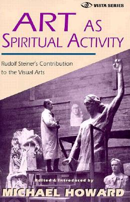 Art as Spiritual Activity: Rudolf Steiner's Contribution to the Visual Arts (Vista Series, Vol 3)