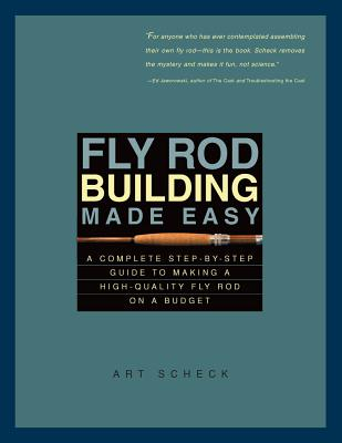 Fly Rod Building Made Easy: A Complete Step-by-Step Guide to Making a High-Quality Fly Rod on a Budget, Scheck, Art