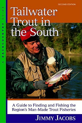 Tailwater Trout in the South: A Guide to Finding and Fishing the Region's Man-Made Trout Fisheries, Second Edition, Jacobs, Jimmy
