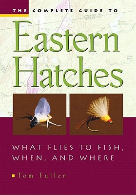 The Complete Guide To Eastern Hatches: What Flies To Fish, When, And Where, Fuller, Tom