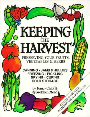 Keeping the Harvest: Preserving Your Fruits, Vegetables and Herbs (Down-to-Earth Book), Chioffi, Nancy; Mead, Gretchen