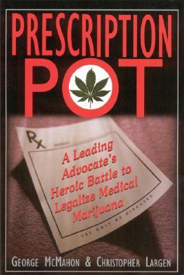Prescription Pot: A Leading Advocate's Heroic Battle to Legalize Medical Marijuana, George McMahon; Christopher Largen