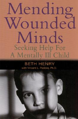 Mending Wounded Minds: Seeking Help for a Mentally Ill Child, Beth Henry; Vincent Pastore