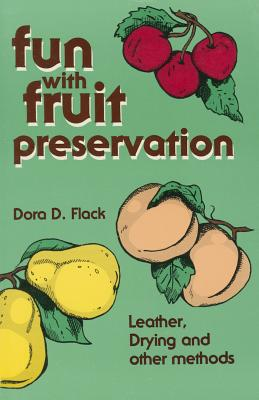 Fun with Fruit Preservation : Leather, Drying and Other Methods, Flack, Dora D.