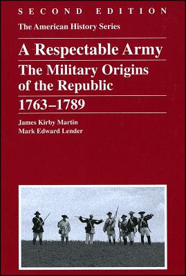 A Respectable Army: The Military Origins of the Republic, 1763 - 1789, Martin, James Kirby; Lender, Mark Edward