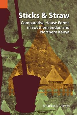 Sticks and Straw: Comparative House Forms in Southern Sudan and Northern Kenya (International Museum of Cultures Publication, 13), Arensen, Jonathan E