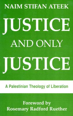 Justice and Only Justice: A Palestinian Theology of Liberation, Naim Stifan Ateek