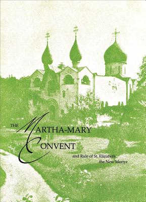 The Martha-Mary Convent: and Rule of St. Elizabeth the New Martyr, Feodorovna, Elizabeth