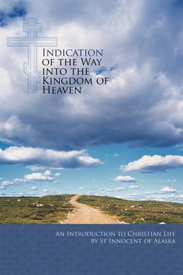 Indication of the Way into the Kingdom of Heaven: An Introduction to Christian Life, St. Innocent of Alaska