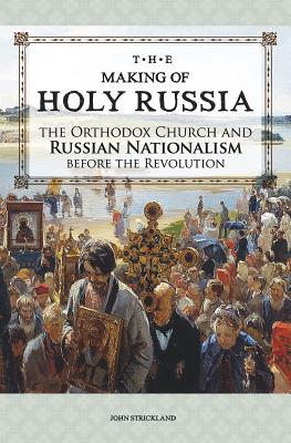 The Making of Holy Russia: The Orthodox Church and Russian Nationalism Before the Revolution, John Strickland