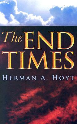 The End Times, Herman A. Hoyt, Herman A Hoyt