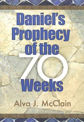 Daniels Prophecy of the 70 Weeks Daniel, Alva J McClain, Alva J McClain