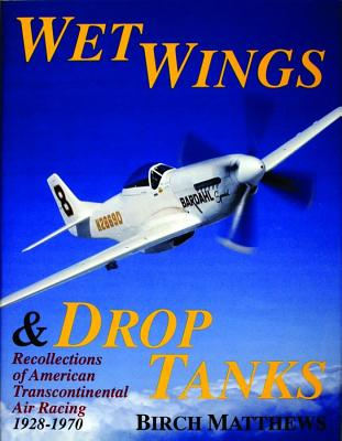 Wet Wings & Drop Tanks: Recollections of American Transcontinental Air Racing 1928-1970, Matthews, Birch